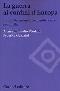 Libro La guerra ai confini d'Europa. Incognite e prospettive mediterranee per l'Italia