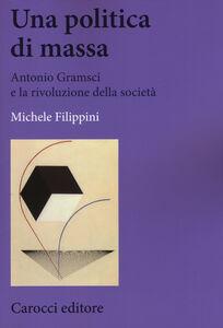 Foto Cover di Una politica di massa. Antonio Gramsci e la rivoluzione della società, Libro di Michele Filippini, edito da Carocci