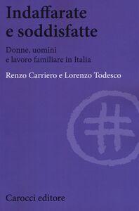 Libro Indaffarate e soddisfatte. Donne, uomini e lavoro familiare in Italia Renzo Carriero , Lorenzo Todesco