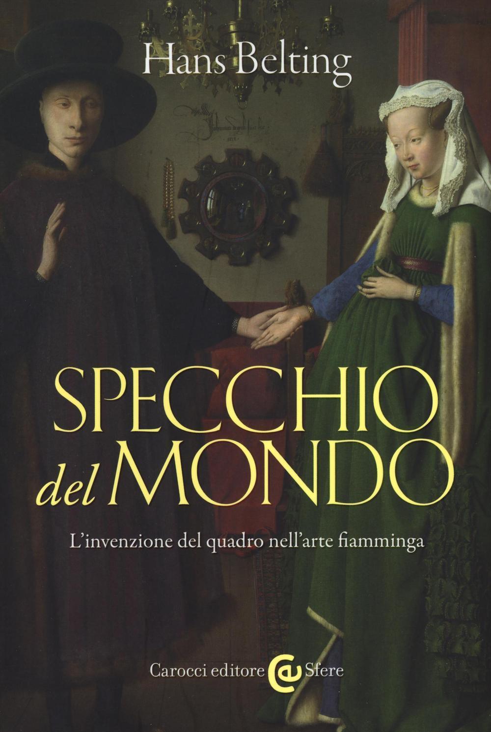 Specchio del mondo l 39 invenzione del quadro nell 39 arte fiamminga hans belting libro carocci - Lo specchio nell arte ...