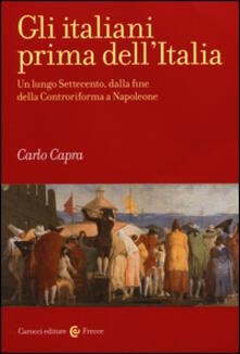 Gli italiani prima dell'Italia. Un lungo Settecento, dalla fine della Controriforma a Napoleone - Carlo Capra - copertina