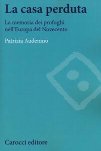 Foto Cover di La casa perduta. La memoria dei profughi nell'Europa del Novecento, Libro di Patrizia Audenino, edito da Carocci