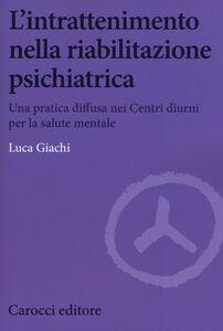 Libro L' intrattenimento nella riabilitazione psichiatrica. Una pratica diffusa nei centri diurni per la salute mentale Luca Giachi