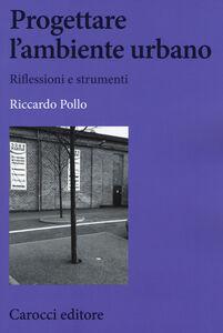 Libro Progettare l'ambiente urbano. Riflessioni e strumenti Riccardo Pollo
