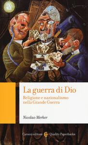 Foto Cover di La guerra di Dio. Religione e nazionalismo nella Grande Guerra, Libro di Nicolao Merker, edito da Carocci