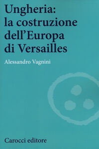 Libro Ungheria: la costruzione dell'Europa di Versailles Alessandro Vagnini