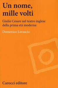 Libro Un nome, mille volti. Giulio Cesare nel teatro inglese della prima età moderna Domenico Lovascio
