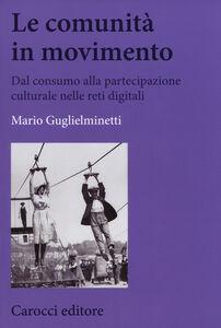 Libro Le comunità in movimento. Dal consumo alla partecipazione culturale nelle reti digitali Mario Guglielminetti
