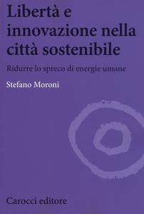 Libro Libertà e innovazione nella città sostenibile. Ridurre lo spreco di enwrgie umane Stefano Moroni
