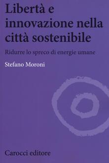 Libertà e innovazione nella città sostenibile. Ridurre lo spreco di enwrgie umane - Stefano Moroni - copertina