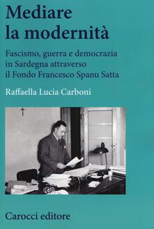 Mediare la modernità. Fascismo, guerra e democrazia in Sardegna attra verso il fondo Spanu Satta.pdf
