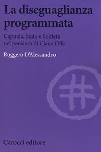 Libro La diseguaglianza programmata. Capitale, Stato e società nel pensiero di Claus Offe Ruggero D'Alessandro