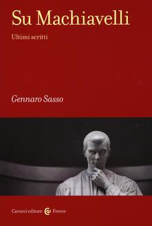 Su Machiavelli. Ultimi scritti -  Gennaro Sasso - copertina
