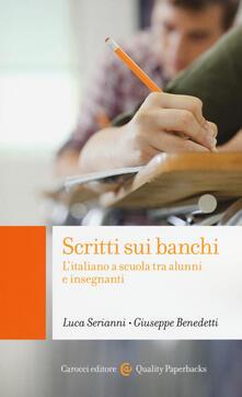 Scritti sui banchi. L'italiano a scuola fra alunni e insegnanti -  Luca Serianni, Giuseppe Benedetti - copertina