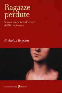Libro Ragazze perdute. Sesso e morte nella Firenze del Rinascimento Nicholas Terpstra