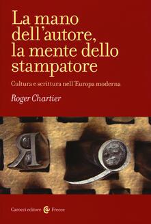 La mano dell'autore, la mente dello stampatore. Cultura e scrittura nell'Europa moderna - Roger Chartier - copertina