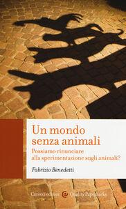 Libro Un mondo senza animali. Possiamo rinunciare alla sperimentazione sugli animali? Fabrizio Benedetti