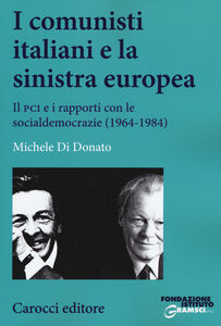 Foto Cover di I comunisti italiani e la sinistra europea. Il PCI e i rapporti con le socialdemocrazie (1964-1984), Libro di Michele Di Donato, edito da Carocci