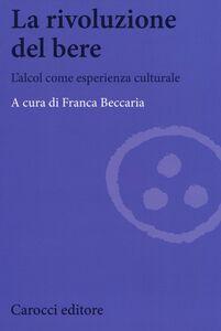 Foto Cover di La rivoluzione del bere. L'alcol come esperienza culturale, Libro di  edito da Carocci
