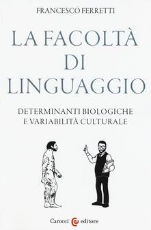 La facoltà di linguaggio. Determinanti biologiche e variabilità culturali - Francesco Ferretti - copertina