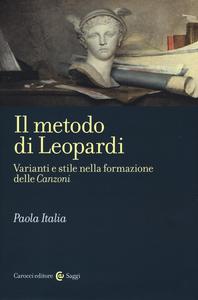 Libro Il metodo di Leopardi. Varianti e stile nella formazione delle «Canzoni» Paola Italia