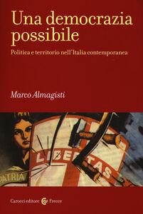 Foto Cover di Una democrazia possibile. Politica e territorio nell'Italia contemporanea, Libro di Marco Almagisti, edito da Carocci