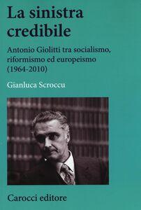 Libro La sinistra credibile. Antonio Giolitti tra socialismo, riformismo ed europeismo (1964-2010) Gianluca Scroccu