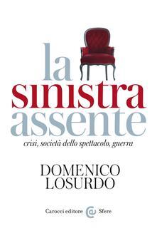 La sinistra assente. Crisi, società dello spettacolo, guerra - Domenico Losurdo - ebook