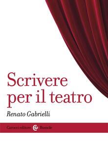 Scrivere per il teatro - Renato Gabrielli - ebook