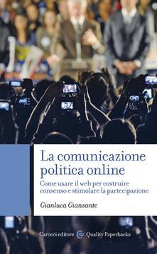 La comunicazione politica online. Come usare il web per costruire consenso e stimolare la partecipazione - Gianluca Giansante - ebook