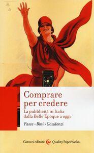 Libro Comprare per credere. La pubblicità in Italia dalla Belle Époque a oggi Ferdinando Fasce , Elisabetta Bini , Bianca Gaudenzi