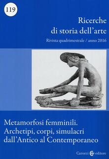 Letterarioprimopiano.it Ricerche di storia dell'arte (2016). Vol. 119: Metamorfosi femminili. Archetipi, corpi, simulacri dall'Antico al Contemporaneo. Image