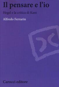 Libro Il pensare e l'io. Hegel e la critica di Kant Alfredo Ferrarin