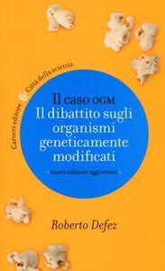 Libro Il caso OGM. Il dibattito sugli organismi geneticamente modficati Roberto Defez
