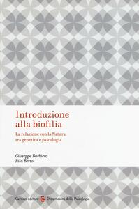 Introduzione alla biofilia. La relazione con la natura tra genetica e psicologia - Giuseppe Barbiero,Rita Berto - copertina