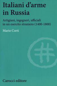Libro Italiani d'arme in Russia. Artigiani, ingegneri, ufficiali in un esercito straniero (1400-1800) Mario Corti