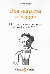 Una saggezza selvaggia. Italo Svevo e la cultura europea nel vortice della «Krisis»