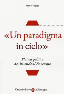 «Un paradigma in cielo». Platone politico da Aristotele al Novecento -  Mario Vegetti - copertina