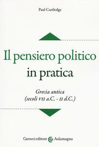 Il pensiero politico in pratica. Grecia antica (secoli VII a.C.-II d.C.)