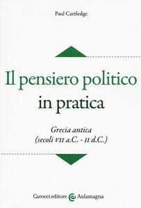 Foto Cover di Il pensiero politico in pratica. Grecia antica (secoli VII a.C.-II d.C.), Libro di Paul Cartledge, edito da Carocci