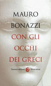 Libro Con gli occhi dei greci. Saggezza antica per tempi moderni Mauro Bonazzi