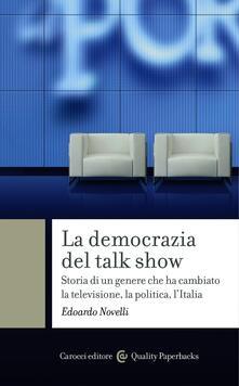 La democrazia del talk show. Storia di un genere che ha cambiato la televisione, la politica, l'Italia - Edoardo Novelli - ebook