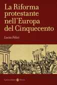 Libro La riforma protestante nell'Europa del Cinquecento Lucia Felici