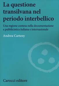 La questione transilvana nel periodo interbellico. Una regione contesa nella documentazione e pubblicistica italiana e internazionale