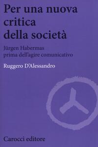 Per una nuova critica della società. Jrgen Habermas prima dell'agire comunicativo
