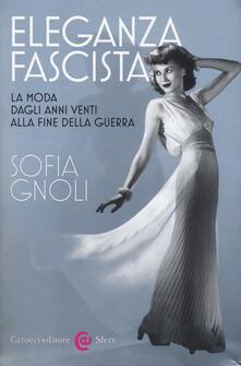 Eleganza fascista. La moda dagli anni Venti alla fine della guerra. Ediz. illustrata - Sofia Gnoli - copertina