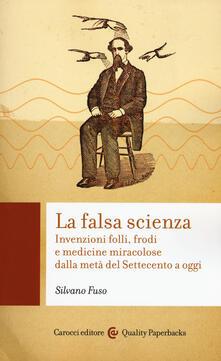 La falsa scienza. Invenzioni folli, frodi e medicine miracolose dalla metà del Settecento a oggi.pdf