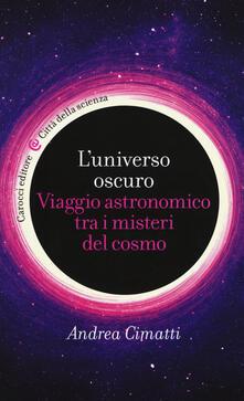 L' universo oscuro. Viaggio astronomico tre i misteri del cosmo - Andrea Cimatti - copertina