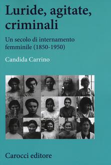 Luride, agitate, criminali. Un secolo di internamento femminile (1850-1950) - Candida Carrino - copertina