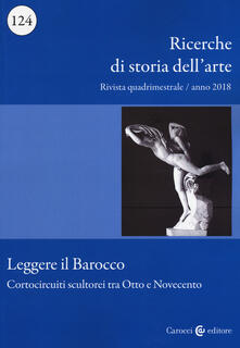 Ricerche di storia dell'arte (2018). Vol. 124: Leggere il barocco. Cortocircuiti scultorei tra Otto e Novecento.